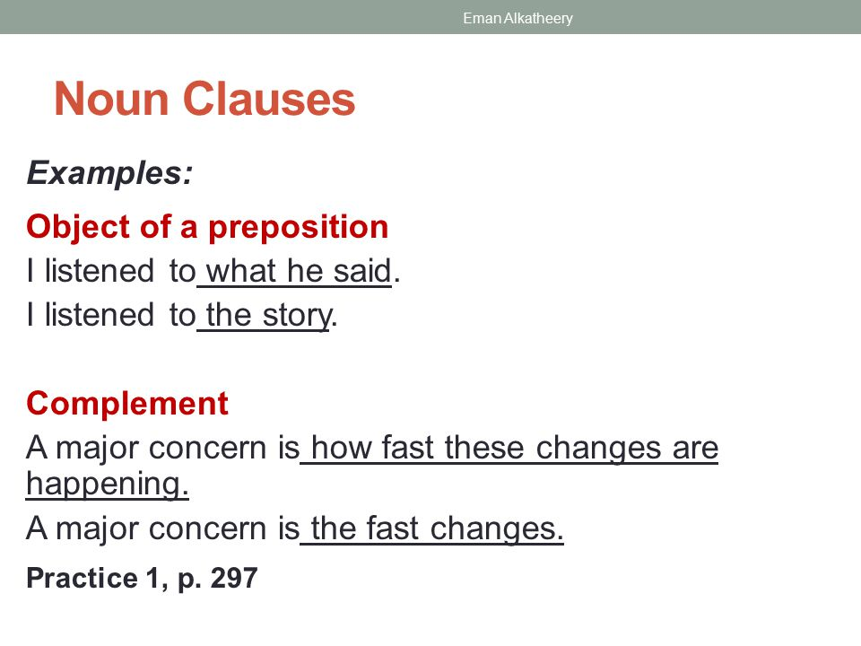 Noun Clauses Examples: Object of a preposition I listened to what he said.