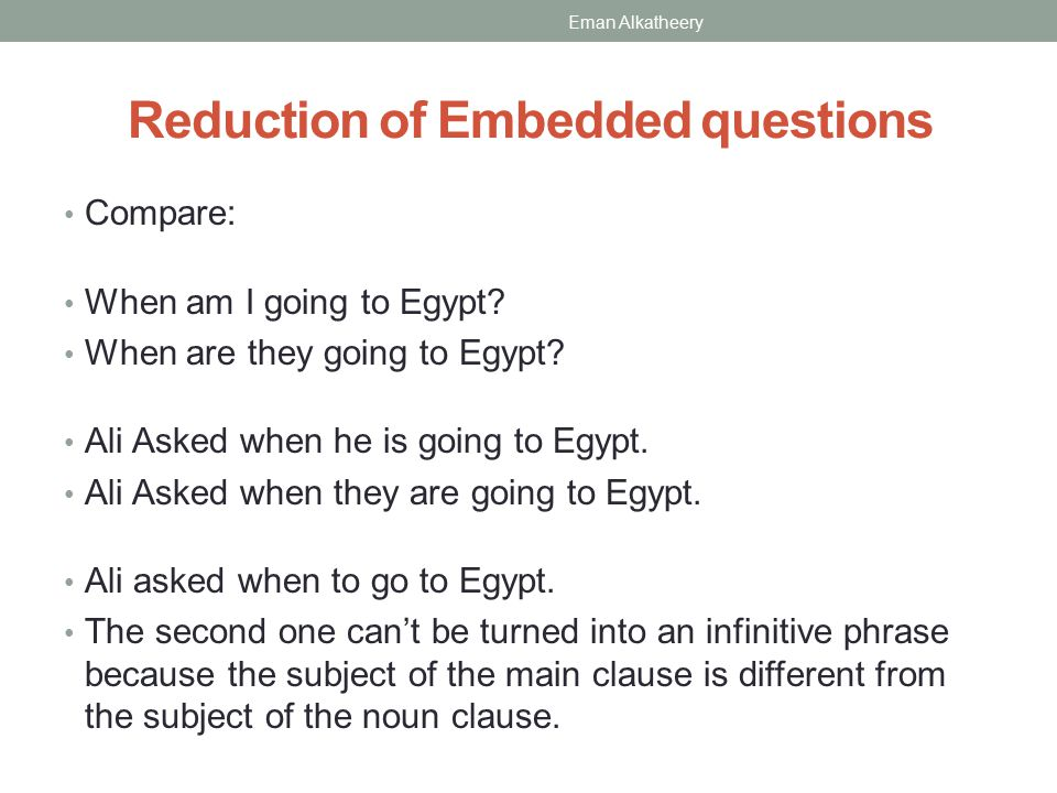 Reduction of Embedded questions Compare: When am I going to Egypt? When are they going to Egypt? Ali Asked when he is going to Egypt. Ali Asked when t