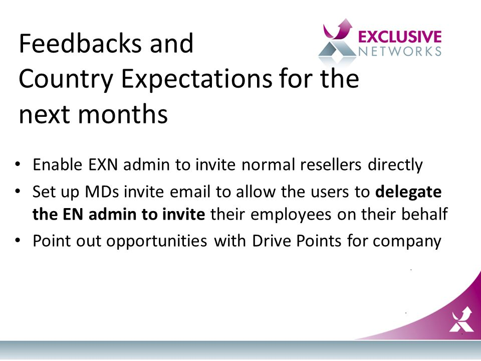 Feedbacks and Country Expectations for the next months Enable EXN admin to invite normal resellers directly Set up MDs invite email to allow the users to delegate the EN admin to invite their employees on their behalf Point out opportunities with Drive Points for company