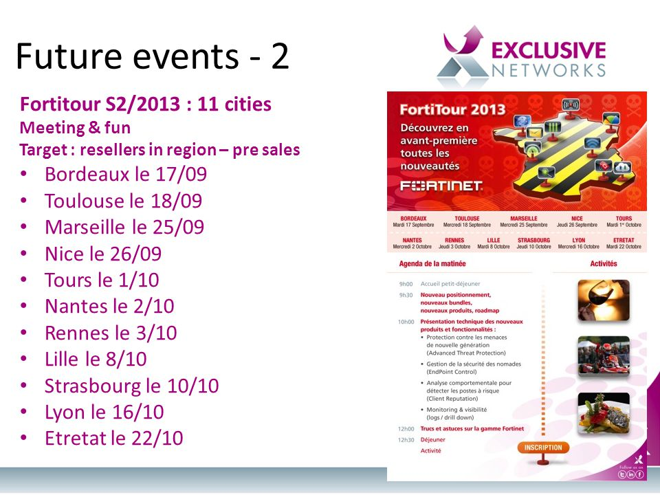 Future events - 2 Fortitour S2/2013 : 11 cities Meeting & fun Target : resellers in region – pre sales Bordeaux le 17/09 Toulouse le 18/09 Marseille le 25/09 Nice le 26/09 Tours le 1/10 Nantes le 2/10 Rennes le 3/10 Lille le 8/10 Strasbourg le 10/10 Lyon le 16/10 Etretat le 22/10