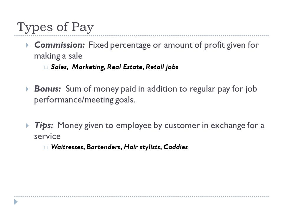 Types of Pay  Commission: Fixed percentage or amount of profit given for making a sale  Sales, Marketing, Real Estate, Retail jobs  Bonus: Sum of money paid in addition to regular pay for job performance/meeting goals.