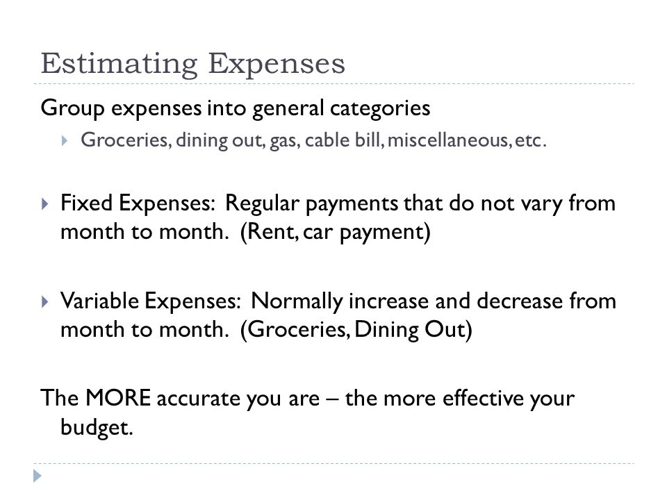 Estimating Expenses Group expenses into general categories  Groceries, dining out, gas, cable bill, miscellaneous, etc.