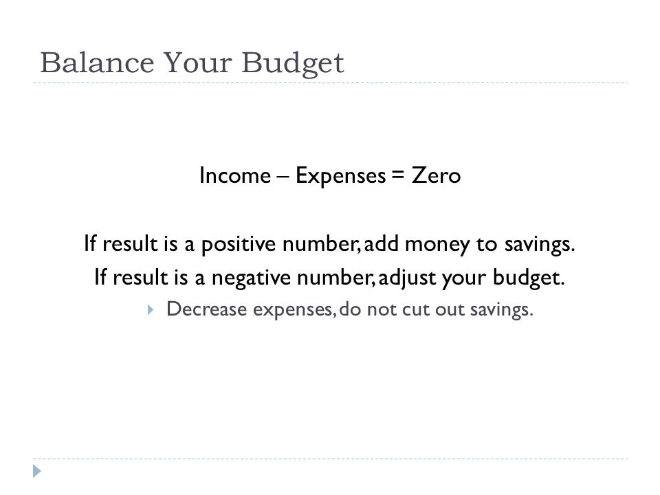 Balance Your Budget Income – Expenses = Zero If result is a positive number, add money to savings.