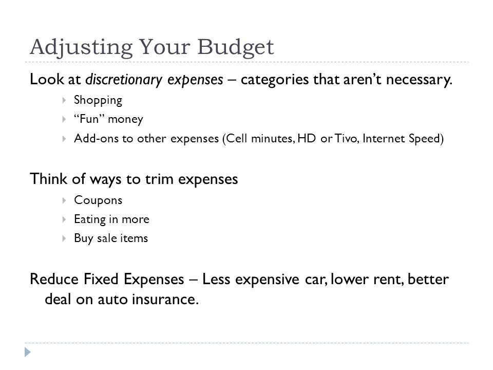 Adjusting Your Budget Look at discretionary expenses – categories that aren't necessary.