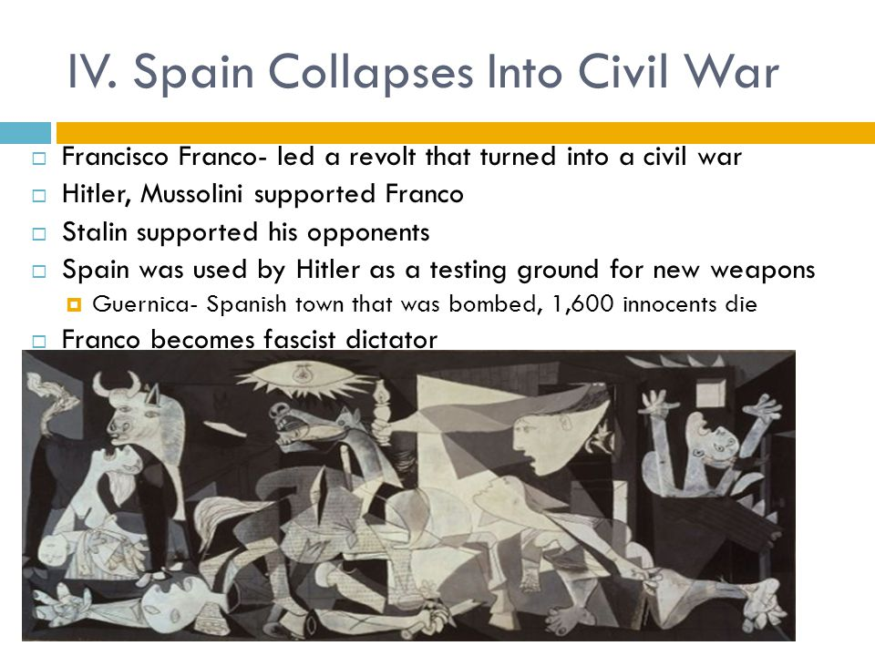 IV. Spain Collapses Into Civil War  Francisco Franco- led a revolt that turned into a civil war  Hitler, Mussolini supported Franco  Stalin support