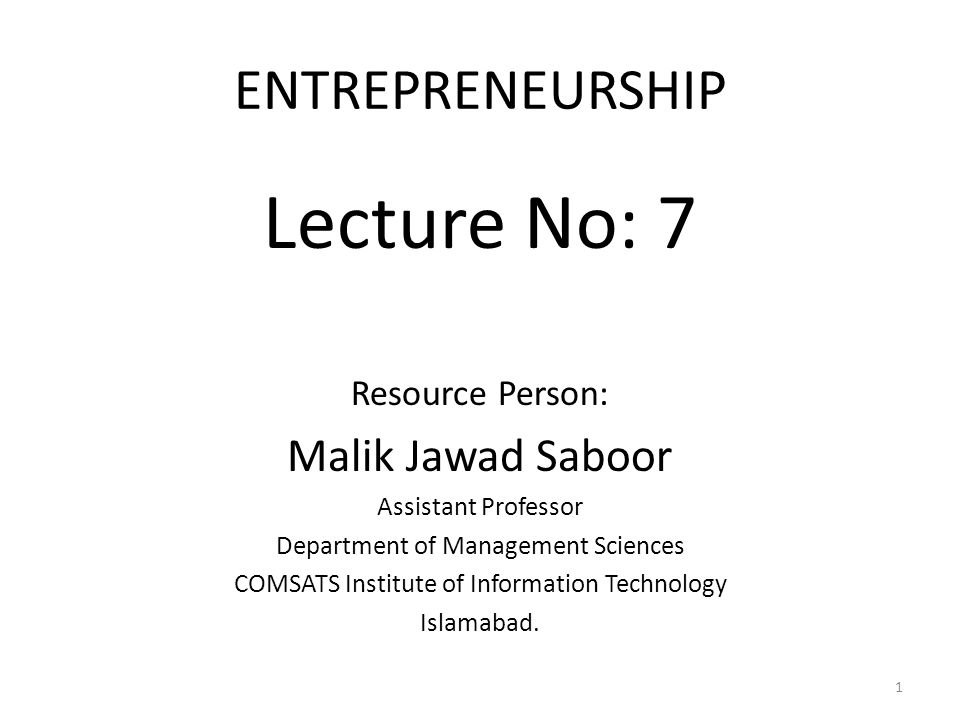 ENTREPRENEURSHIP Lecture No: 7 Resource Person: Malik Jawad Saboor Assistant Professor Department of Management Sciences COMSATS Institute of Information Technology Islamabad.