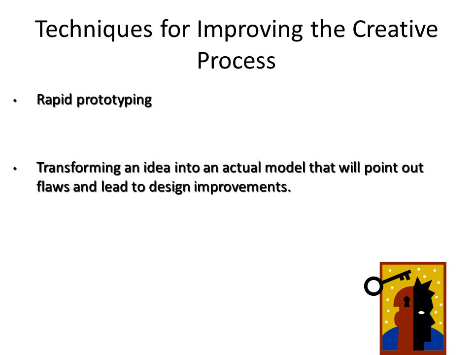 Techniques for Improving the Creative Process Rapid prototyping Rapid prototyping Transforming an idea into an actual model that will point out flaws and lead to design improvements.