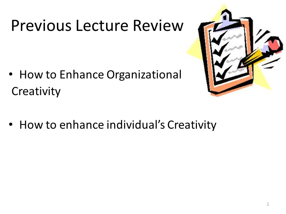 Previous Lecture Review 2 How to Enhance Organizational Creativity How to enhance individual's Creativity