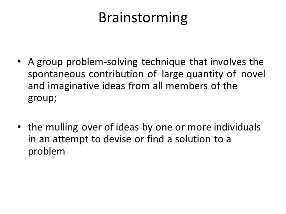 Brainstorming A group problem-solving technique that involves the spontaneous contribution of large quantity of novel and imaginative ideas from all members of the group; the mulling over of ideas by one or more individuals in an attempt to devise or find a solution to a problem