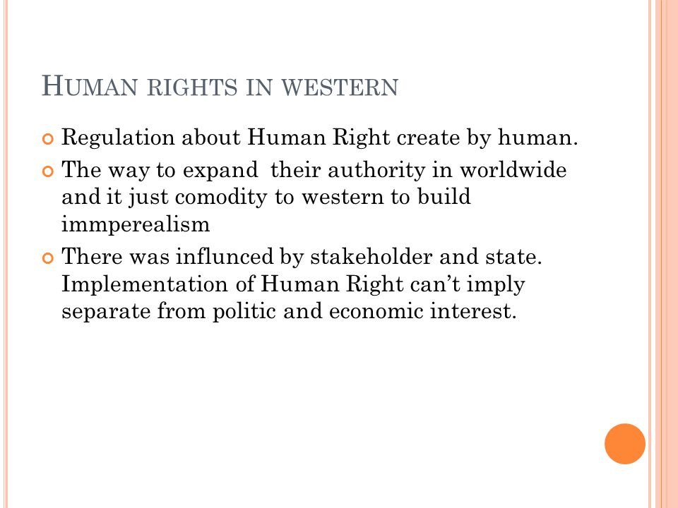 H UMAN RIGHTS IN WESTERN Regulation about Human Right create by human. The way to expand their authority in worldwide and it just comodity to western