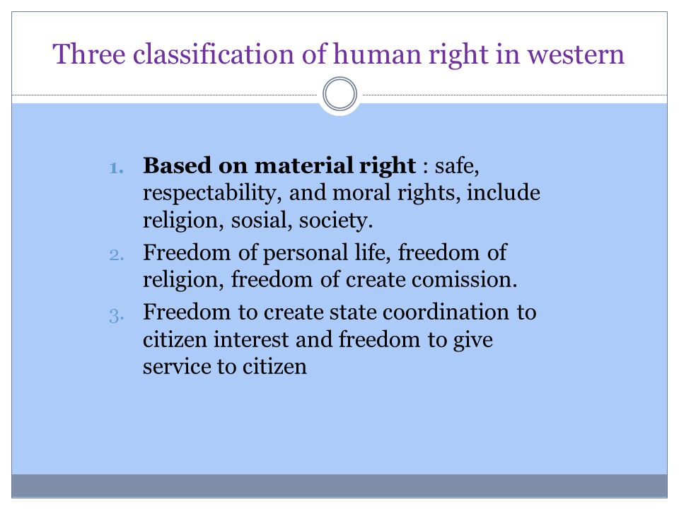 Three classification of human right in western 1. Based on material right : safe, respectability, and moral rights, include religion, sosial, society.