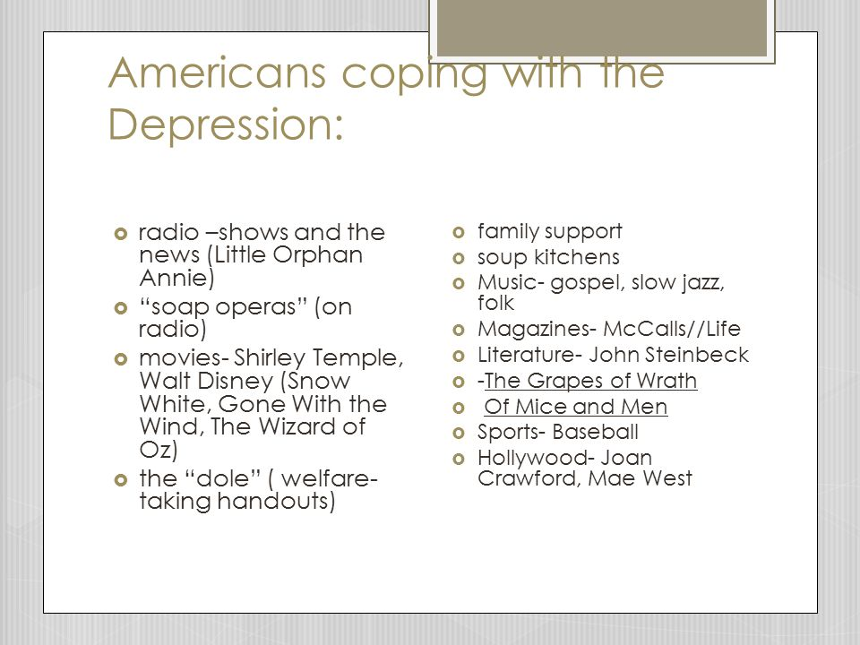 Americans coping with the Depression:  radio –shows and the news (Little Orphan Annie)  soap operas (on radio)  movies- Shirley Temple, Walt Disney (Snow White, Gone With the Wind, The Wizard of Oz)  the dole ( welfare- taking handouts)  family support  soup kitchens  Music- gospel, slow jazz, folk  Magazines- McCalls//Life  Literature- John Steinbeck  -The Grapes of Wrath  Of Mice and Men  Sports- Baseball  Hollywood- Joan Crawford, Mae West