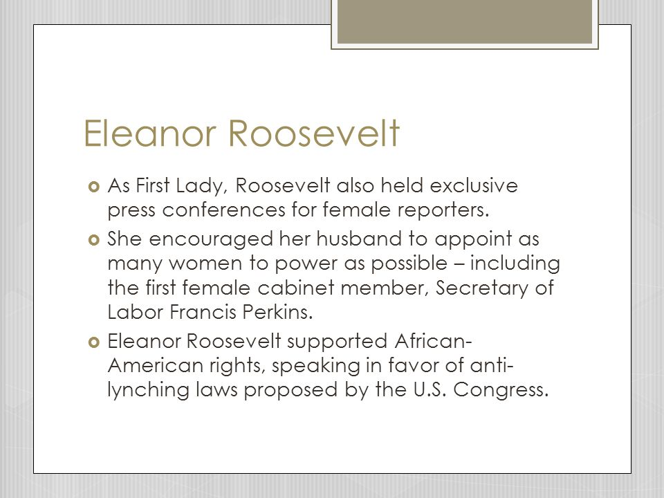Eleanor Roosevelt  As First Lady, Roosevelt also held exclusive press conferences for female reporters.