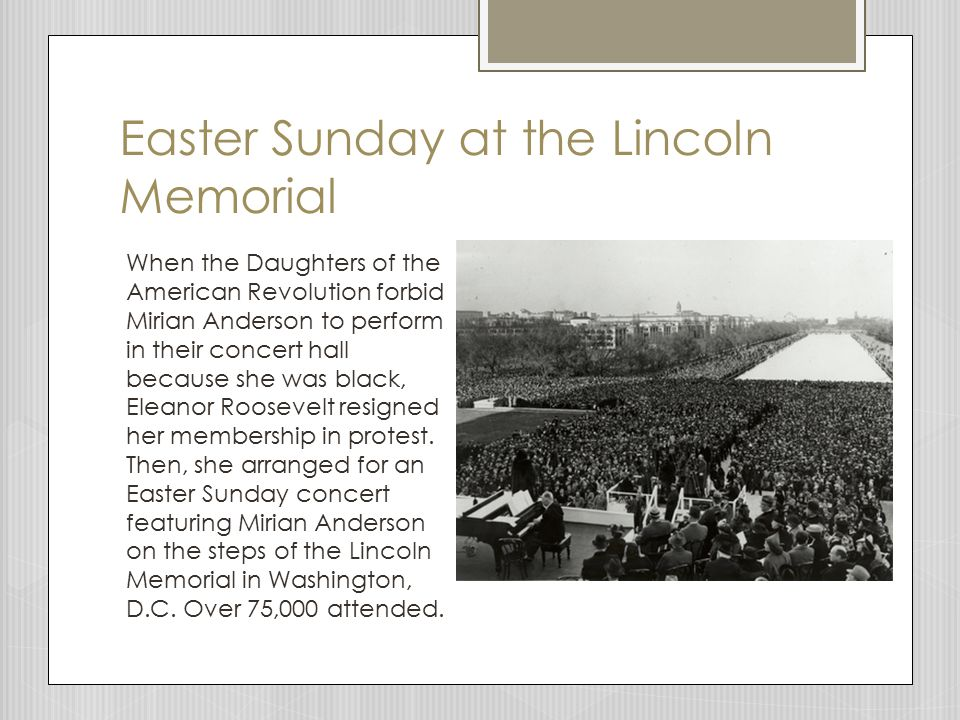 Easter Sunday at the Lincoln Memorial When the Daughters of the American Revolution forbid Mirian Anderson to perform in their concert hall because she was black, Eleanor Roosevelt resigned her membership in protest.
