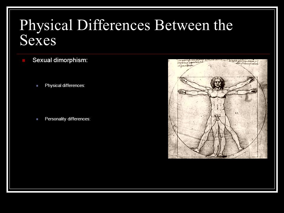 Physical Differences Between the Sexes Sexual dimorphism: Physical differences: Personality differences: