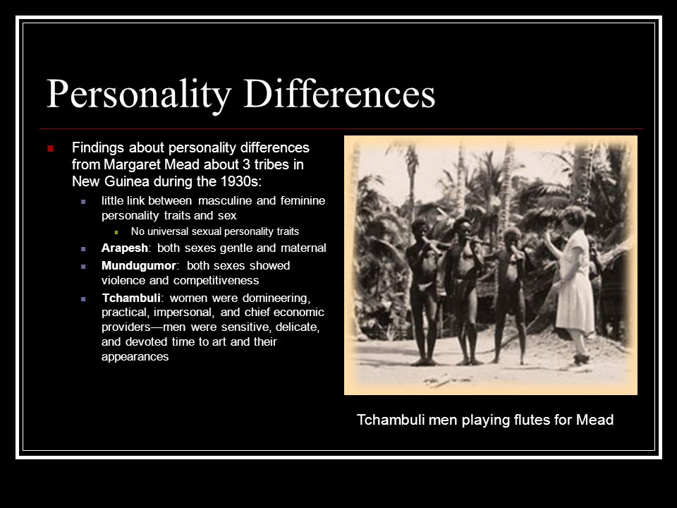 Personality Differences Findings about personality differences from Margaret Mead about 3 tribes in New Guinea during the 1930s: little link between masculine and feminine personality traits and sex No universal sexual personality traits Arapesh: both sexes gentle and maternal Mundugumor: both sexes showed violence and competitiveness Tchambuli: women were domineering, practical, impersonal, and chief economic providers—men were sensitive, delicate, and devoted time to art and their appearances Tchambuli men playing flutes for Mead