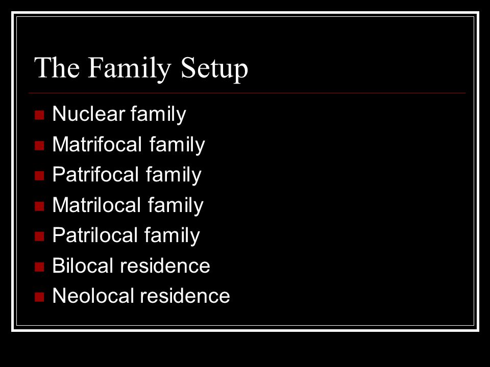 The Family Setup Nuclear family Matrifocal family Patrifocal family Matrilocal family Patrilocal family Bilocal residence Neolocal residence