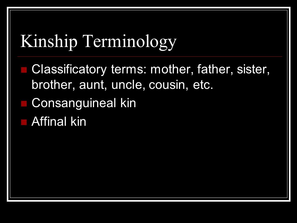 Kinship Terminology Classificatory terms: mother, father, sister, brother, aunt, uncle, cousin, etc.