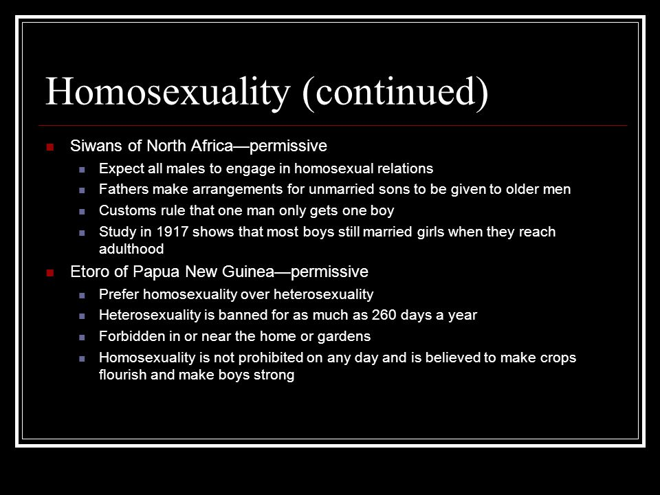 Homosexuality (continued) Siwans of North Africa—permissive Expect all males to engage in homosexual relations Fathers make arrangements for unmarried sons to be given to older men Customs rule that one man only gets one boy Study in 1917 shows that most boys still married girls when they reach adulthood Etoro of Papua New Guinea—permissive Prefer homosexuality over heterosexuality Heterosexuality is banned for as much as 260 days a year Forbidden in or near the home or gardens Homosexuality is not prohibited on any day and is believed to make crops flourish and make boys strong