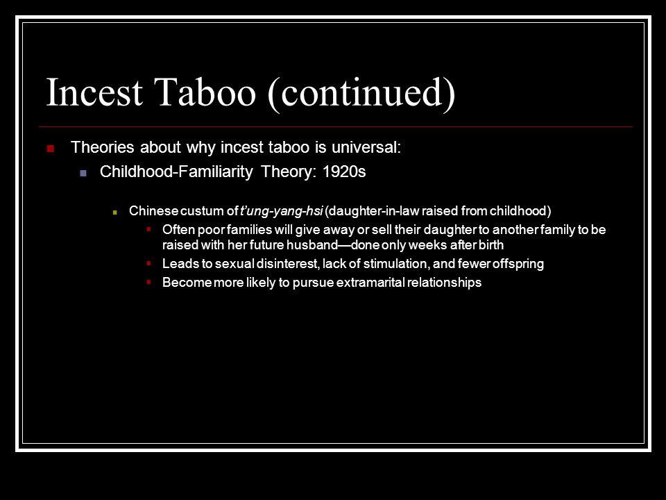 Incest Taboo (continued) Theories about why incest taboo is universal: Childhood-Familiarity Theory: 1920s Chinese custum of t'ung-yang-hsi (daughter-in-law raised from childhood)  Often poor families will give away or sell their daughter to another family to be raised with her future husband—done only weeks after birth  Leads to sexual disinterest, lack of stimulation, and fewer offspring  Become more likely to pursue extramarital relationships