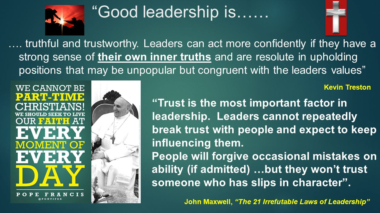 Good leadership is…… …. truthful and trustworthy.