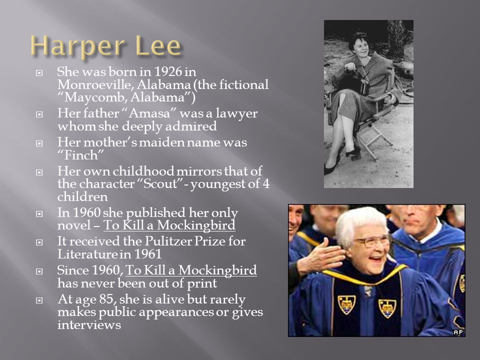  She was born in 1926 in Monroeville, Alabama (the fictional Maycomb, Alabama )  Her father Amasa was a lawyer whom she deeply admired  Her mother's maiden name was Finch  Her own childhood mirrors that of the character Scout - youngest of 4 children  In 1960 she published her only novel – To Kill a Mockingbird  It received the Pulitzer Prize for Literature in 1961  Since 1960, To Kill a Mockingbird has never been out of print  At age 85, she is alive but rarely makes public appearances or gives interviews
