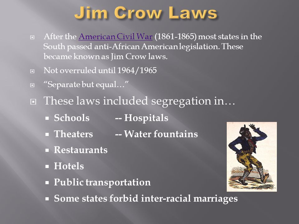  These laws were instituted in 1876 and were not abolished until the late 1950's (even then still not completely).