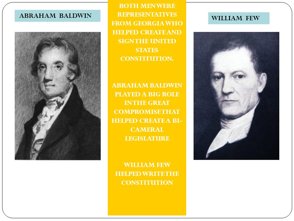 ABRAHAM BALDWIN WILLIAM FEW BOTH MEN WERE REPRESENTATIVES FROM GEORGIA WHO HELPED CREATE AND SIGN THE UNITED STATES CONSTITUTION. ABRAHAM BALDWIN PLAY
