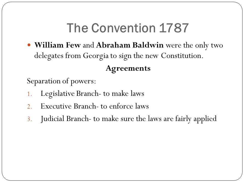 The Convention 1787 William Few and Abraham Baldwin were the only two delegates from Georgia to sign the new Constitution. Agreements Separation of po