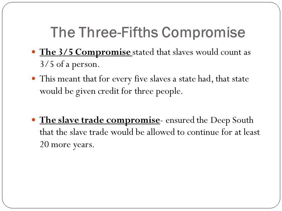 The Three-Fifths Compromise The 3/5 Compromise stated that slaves would count as 3/5 of a person. This meant that for every five slaves a state had, t
