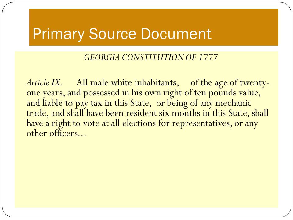Primary Source Document GEORGIA CONSTITUTION OF 1777 Article IX. All male white inhabitants, of the age of twenty- one years, and possessed in his own