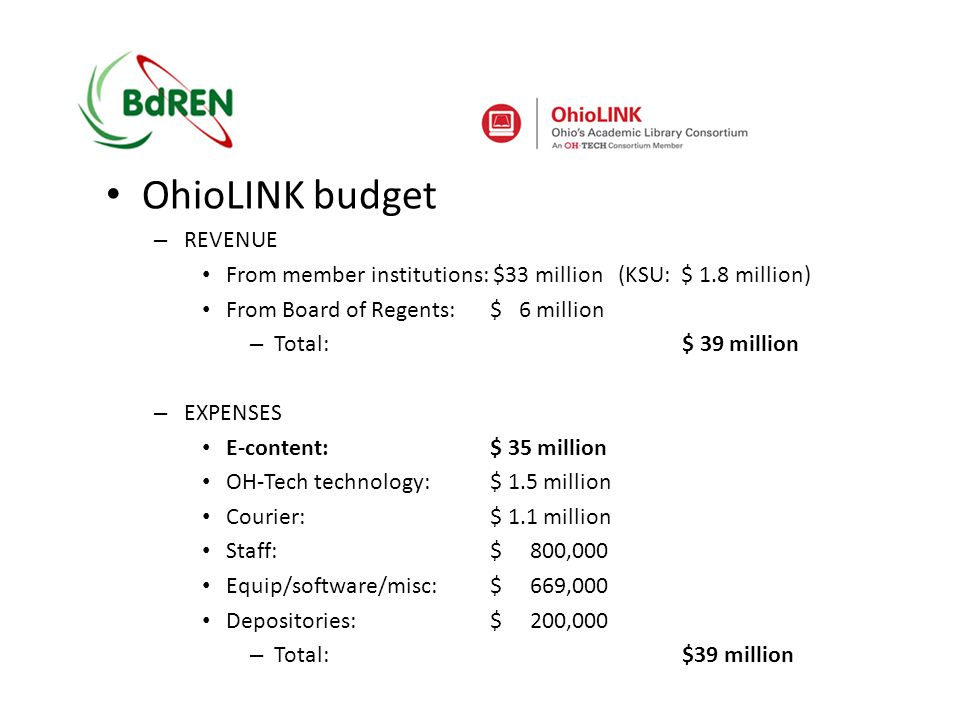 OhioLINK budget – REVENUE From member institutions: $33 million (KSU: $ 1.8 million) From Board of Regents:$ 6 million – Total: $ 39 million – EXPENSES E-content:$ 35 million OH-Tech technology:$ 1.5 million Courier:$ 1.1 million Staff:$ 800,000 Equip/software/misc:$ 669,000 Depositories:$ 200,000 – Total:$39 million