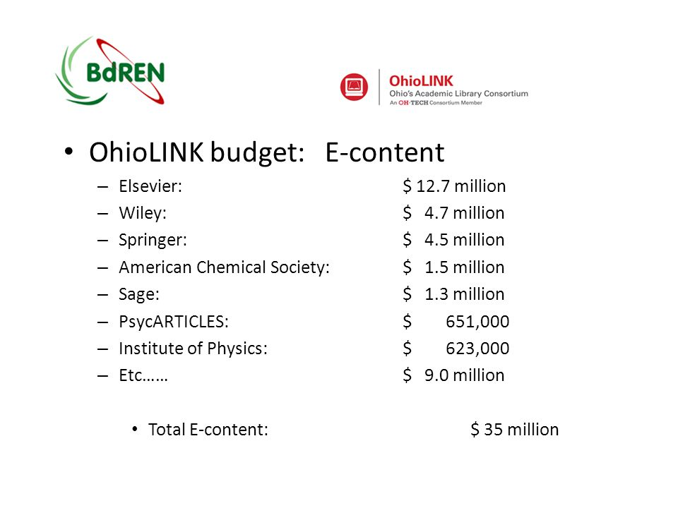 OhioLINK budget: E-content – Elsevier:$ 12.7 million – Wiley:$ 4.7 million – Springer:$ 4.5 million – American Chemical Society:$ 1.5 million – Sage:$ 1.3 million – PsycARTICLES:$ 651,000 – Institute of Physics:$ 623,000 – Etc……$ 9.0 million Total E-content:$ 35 million
