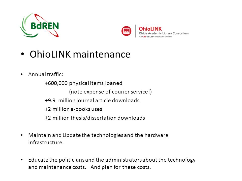OhioLINK maintenance Annual traffic: +600,000 physical items loaned (note expense of courier service!) +9.9 million journal article downloads +2 million e-books uses +2 million thesis/dissertation downloads Maintain and Update the technologies and the hardware infrastructure.