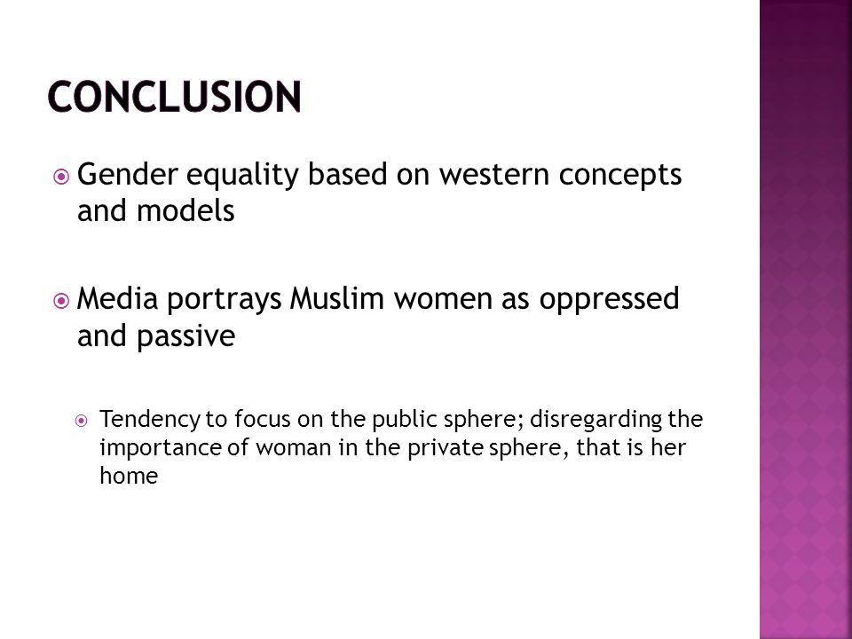 This may provide a distorted view of Muslim women and their ability to exercise their rights  A negative image of Muslim women exists- oppressed  There is a need to break these misconceptions and realize that the principles of Islam seeks what is good for both man and woman, emphasizing their importance in the roles they play as well as the importance of preserving their dignity and rights as human beings.