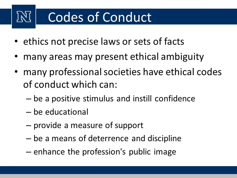 Codes of Conduct ethics not precise laws or sets of facts many areas may present ethical ambiguity many professional societies have ethical codes of c