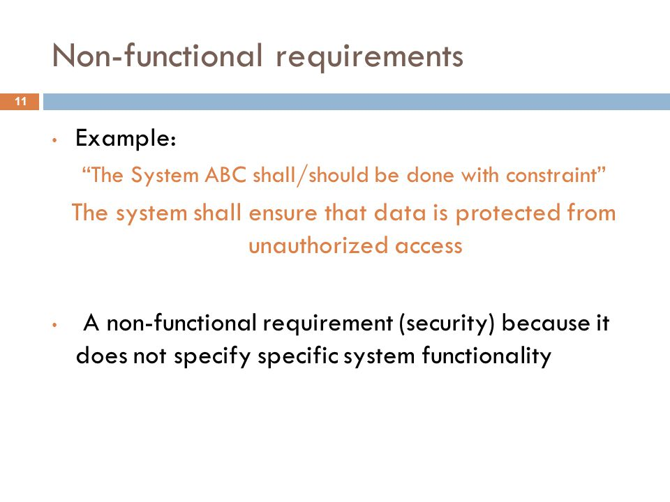 Non-functional requirements 11 Example: The System ABC shall/should be done with constraint The system shall ensure that data is protected from unauthorized access A non-functional requirement (security) because it does not specify specific system functionality