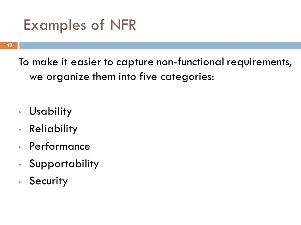 Examples of NFR 12 To make it easier to capture non-functional requirements, we organize them into five categories: Usability Reliability Performance Supportability Security