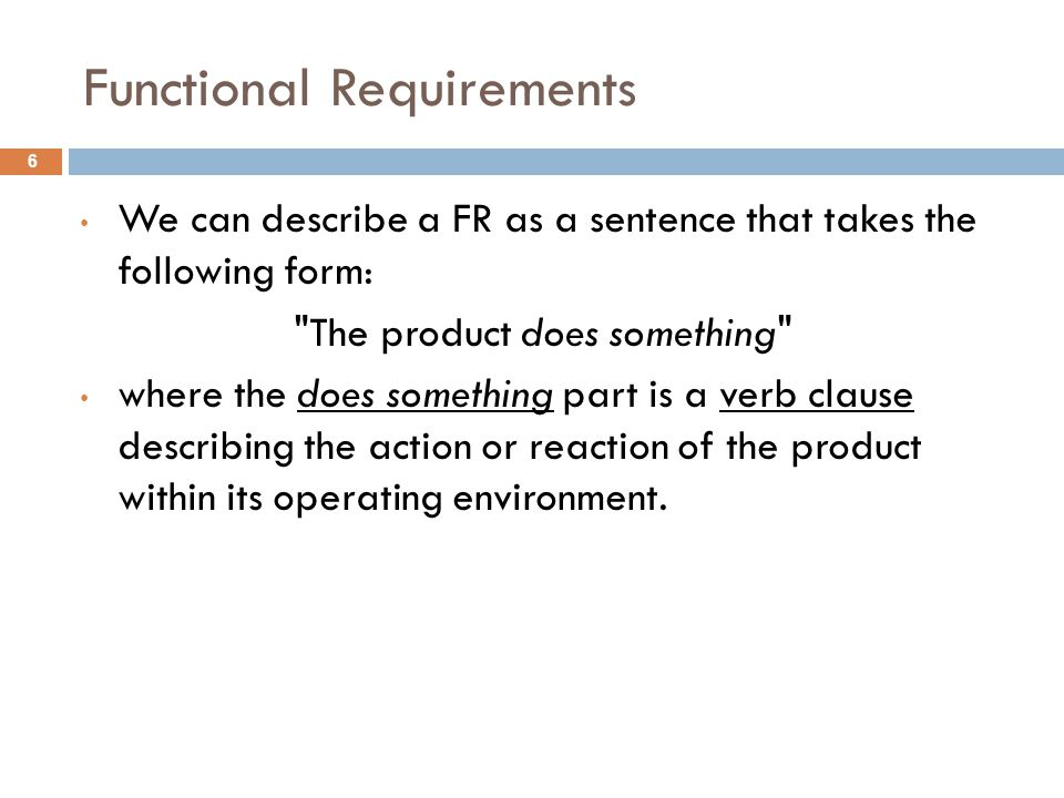 Functional Requirements We can describe a FR as a sentence that takes the following form: The product does something where the does something part is a verb clause describing the action or reaction of the product within its operating environment.