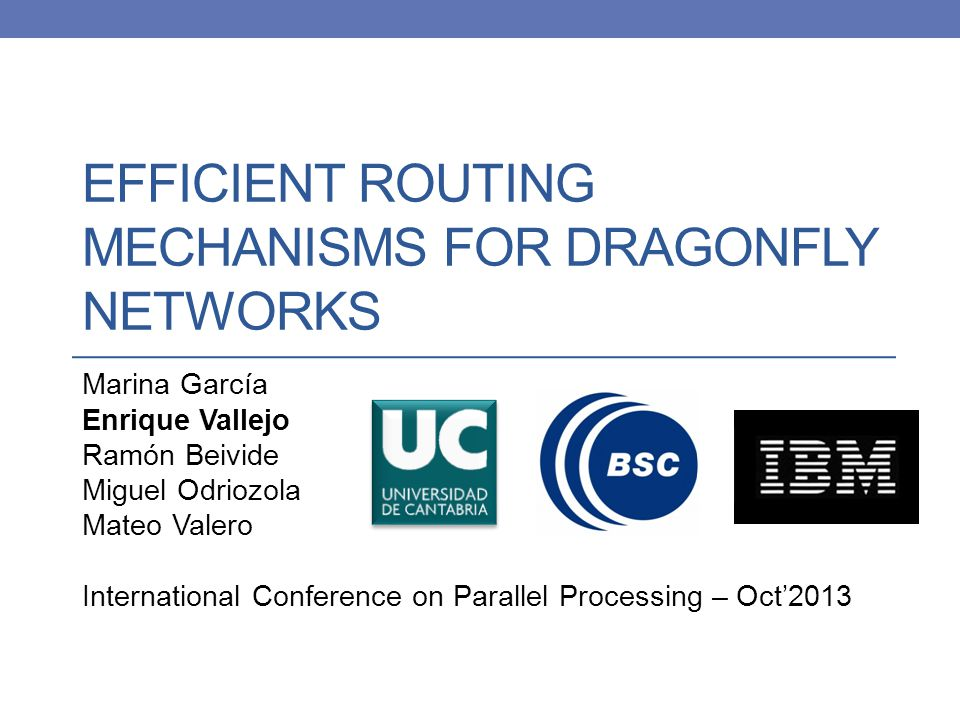 EFFICIENT ROUTING MECHANISMS FOR DRAGONFLY NETWORKS Marina García Enrique Vallejo Ramón Beivide Miguel Odriozola Mateo Valero International Conference on Parallel Processing – Oct'2013