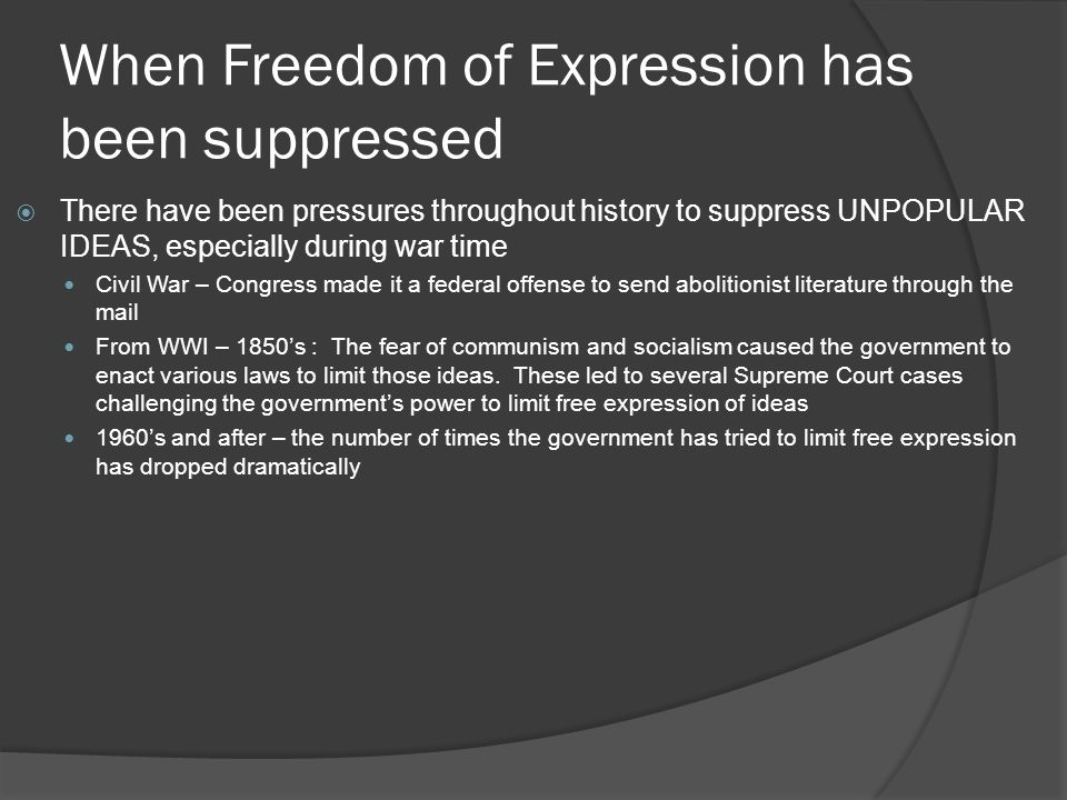 When Freedom of Expression has been suppressed  There have been pressures throughout history to suppress UNPOPULAR IDEAS, especially during war time Civil War – Congress made it a federal offense to send abolitionist literature through the mail From WWI – 1850's : The fear of communism and socialism caused the government to enact various laws to limit those ideas.