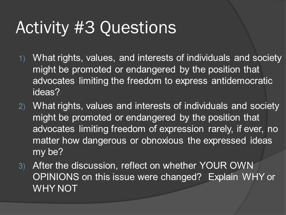 Activity #3 Questions 1) What rights, values, and interests of individuals and society might be promoted or endangered by the position that advocates limiting the freedom to express antidemocratic ideas.