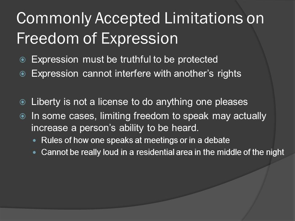 Commonly Accepted Limitations on Freedom of Expression  Expression must be truthful to be protected  Expression cannot interfere with another's rights  Liberty is not a license to do anything one pleases  In some cases, limiting freedom to speak may actually increase a person's ability to be heard.