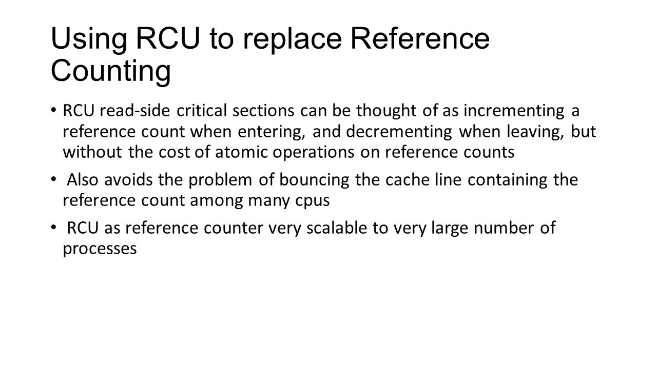 Using RCU to replace Reference Counting RCU read-side critical sections can be thought of as incrementing a reference count when entering, and decrementing when leaving, but without the cost of atomic operations on reference counts Also avoids the problem of bouncing the cache line containing the reference count among many cpus RCU as reference counter very scalable to very large number of processes