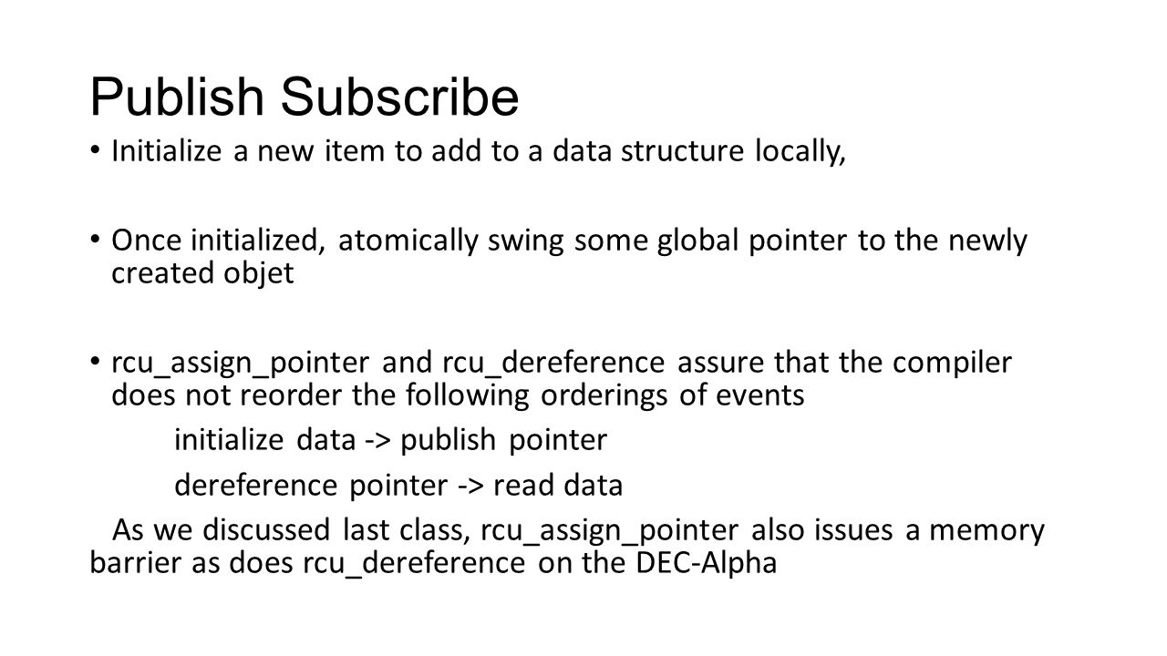 Publish Subscribe Initialize a new item to add to a data structure locally, Once initialized, atomically swing some global pointer to the newly created objet rcu_assign_pointer and rcu_dereference assure that the compiler does not reorder the following orderings of events initialize data -> publish pointer dereference pointer -> read data As we discussed last class, rcu_assign_pointer also issues a memory barrier as does rcu_dereference on the DEC-Alpha