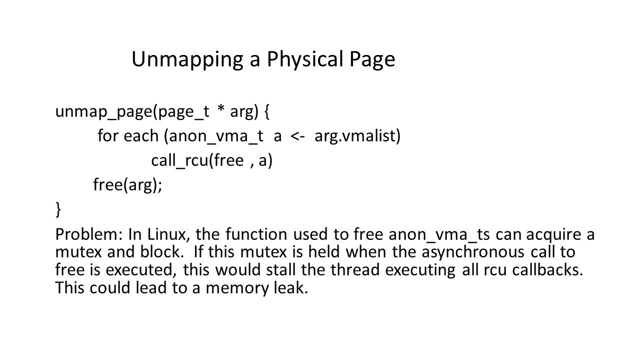 Unmapping a Physical Page unmap_page(page_t * arg) { for each (anon_vma_t a <- arg.vmalist) call_rcu(free, a) free(arg); } Problem: In Linux, the function used to free anon_vma_ts can acquire a mutex and block.