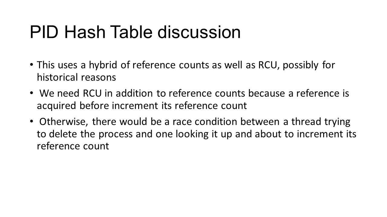 PID Hash Table discussion This uses a hybrid of reference counts as well as RCU, possibly for historical reasons We need RCU in addition to reference counts because a reference is acquired before increment its reference count Otherwise, there would be a race condition between a thread trying to delete the process and one looking it up and about to increment its reference count