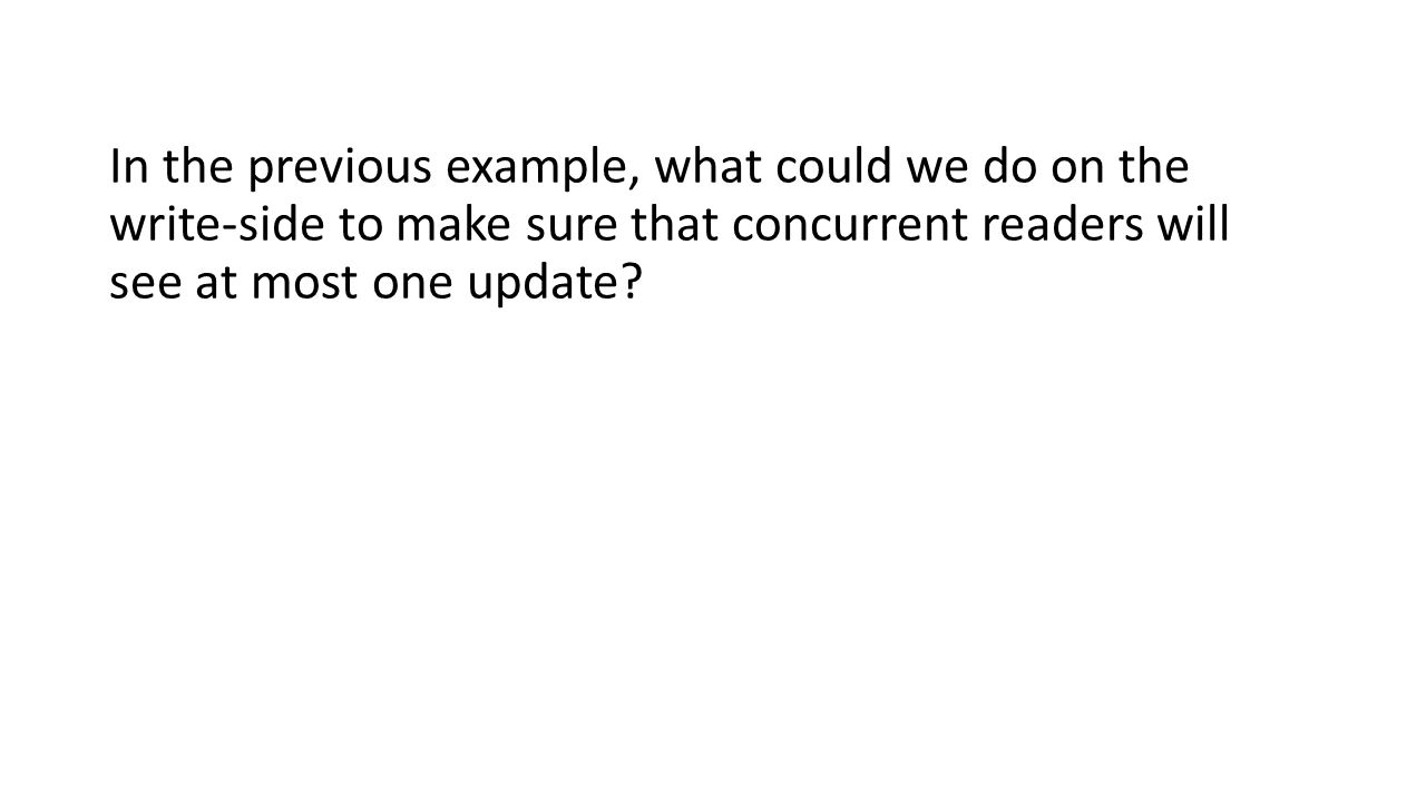 In the previous example, what could we do on the write-side to make sure that concurrent readers will see at most one update