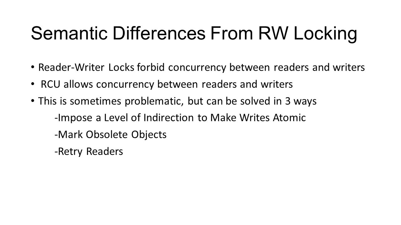 Semantic Differences From RW Locking Reader-Writer Locks forbid concurrency between readers and writers RCU allows concurrency between readers and writers This is sometimes problematic, but can be solved in 3 ways -Impose a Level of Indirection to Make Writes Atomic -Mark Obsolete Objects -Retry Readers