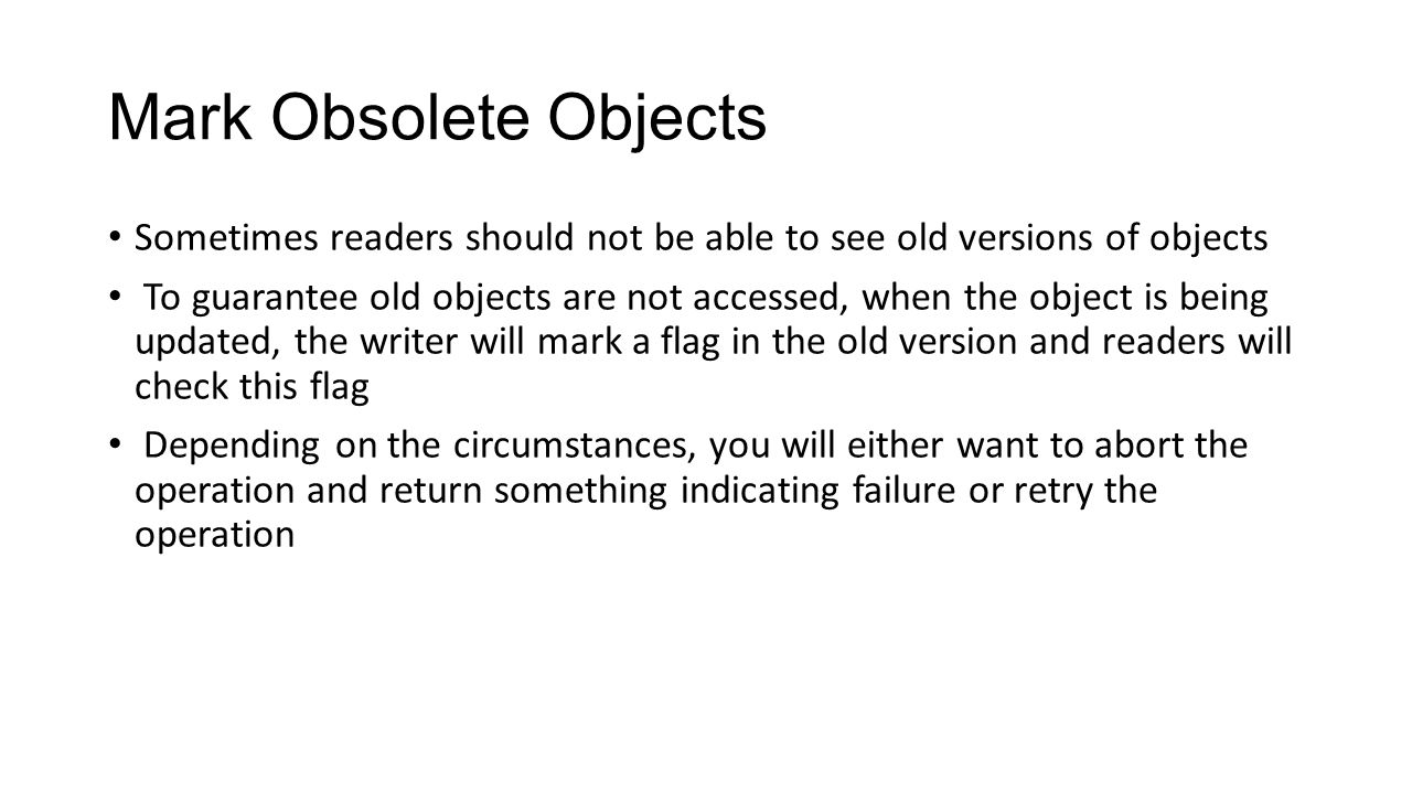 Mark Obsolete Objects Sometimes readers should not be able to see old versions of objects To guarantee old objects are not accessed, when the object is being updated, the writer will mark a flag in the old version and readers will check this flag Depending on the circumstances, you will either want to abort the operation and return something indicating failure or retry the operation